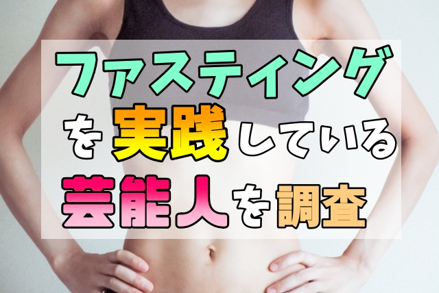 ファスティング(断食)を実践している芸能人、俳優、歌手、モデル、アスリートとは?