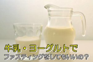 牛乳やヨーグルトで断食(ファスティング)してもいいの?
